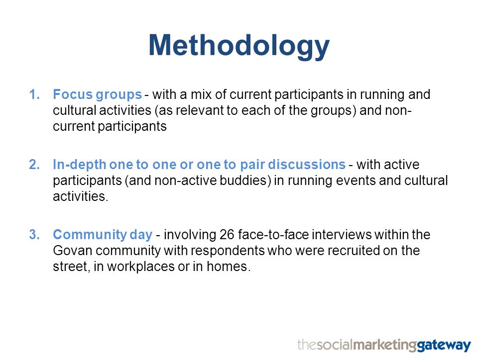 Methodology 1.Focus groups - with a mix of current participants in running and cultural activities (as relevant to each of the groups) and non- current participants 2.In-depth one to one or one to pair discussions - with active participants (and non-active buddies) in running events and cultural activities.