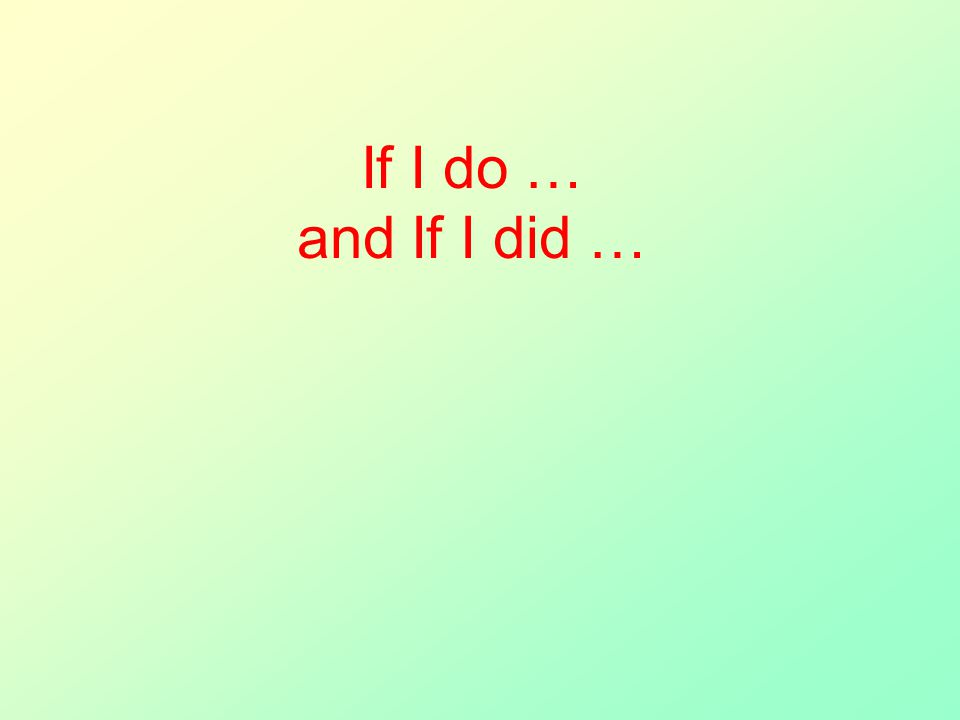 If I do … and If I did …