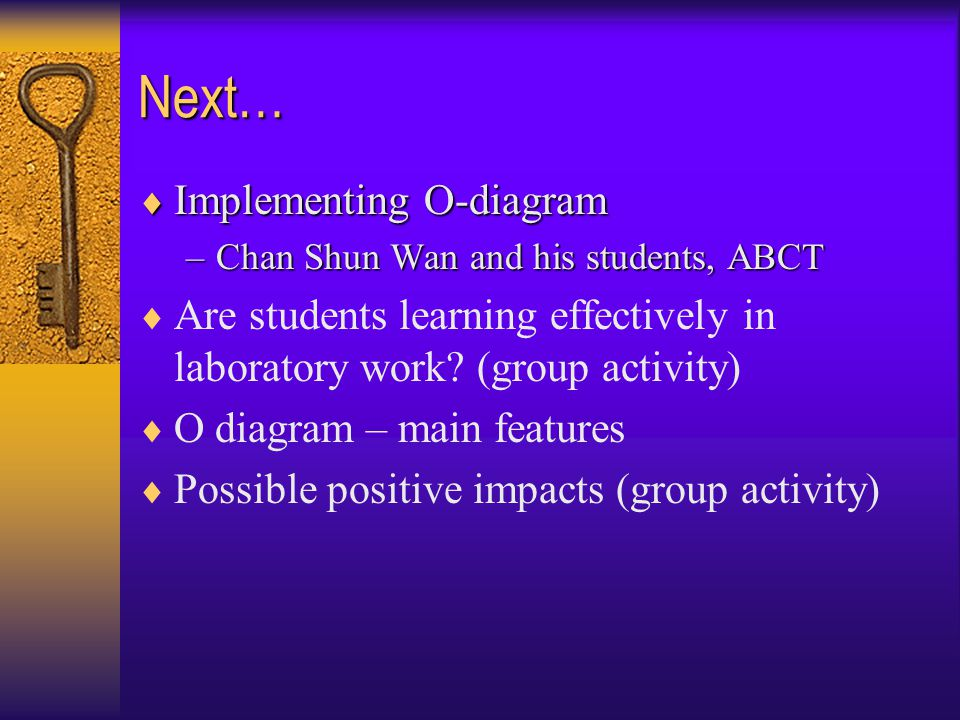 Next…  Implementing O-diagram –Chan Shun Wan and his students, ABCT  Are students learning effectively in laboratory work.