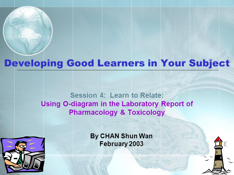 Developing Good Learners in Your Subject Session 4: Learn to Relate: Using O-diagram in the Laboratory Report of Pharmacology & Toxicology By CHAN Shun Wan February 2003