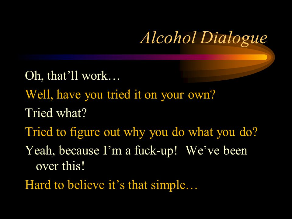 Alcohol Dialogue Oh, that'll work… Well, have you tried it on your own.