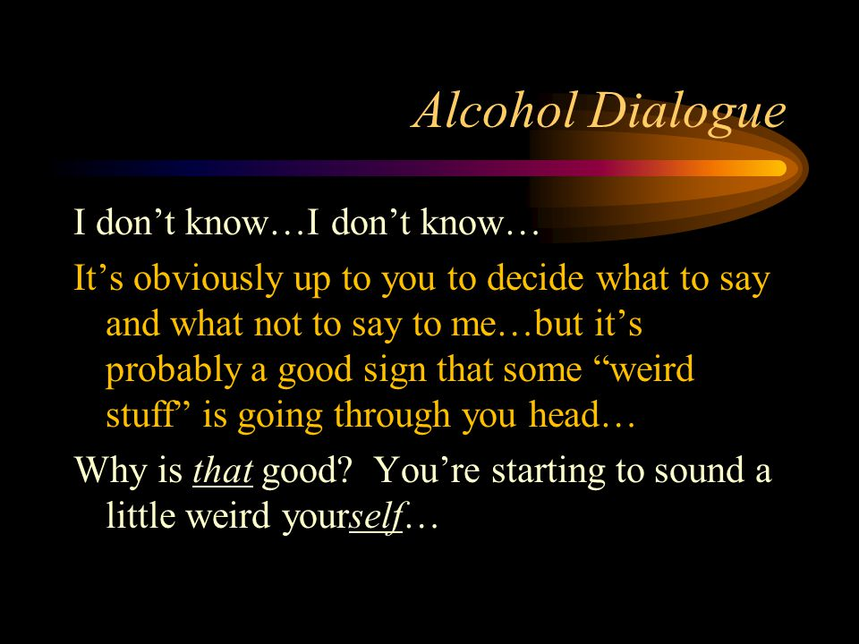 Alcohol Dialogue I don't know…I don't know… It's obviously up to you to decide what to say and what not to say to me…but it's probably a good sign that some weird stuff is going through you head… Why is that good.