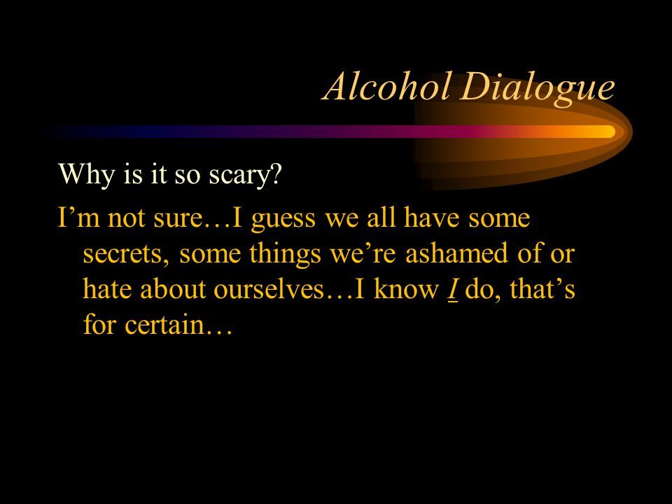 Alcohol Dialogue Why is it so scary.