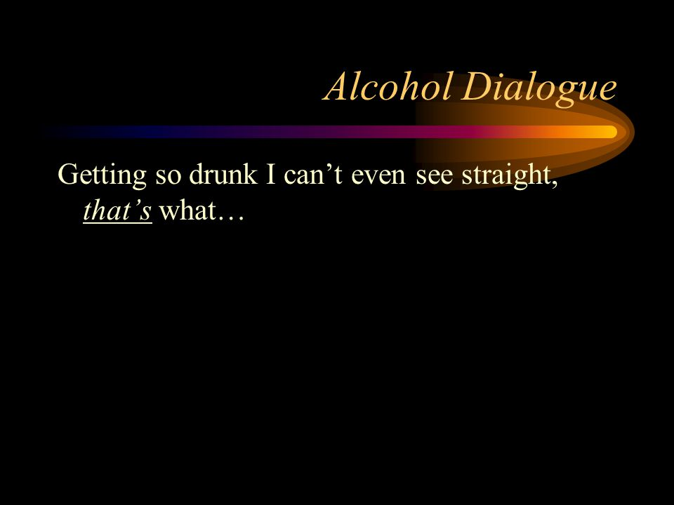 Alcohol Dialogue Getting so drunk I can't even see straight, that's what…