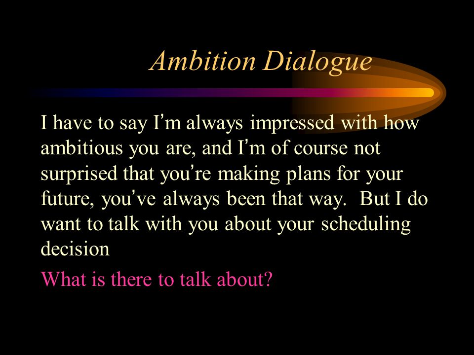 Ambition Dialogue I have to say I'm always impressed with how ambitious you are, and I'm of course not surprised that you're making plans for your future, you've always been that way.