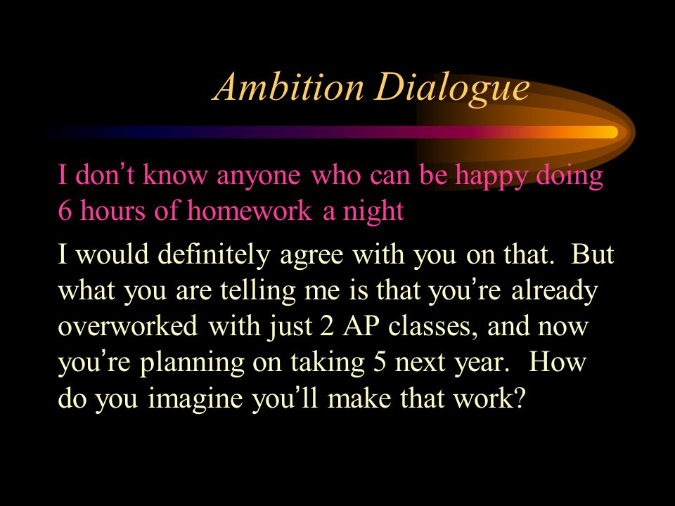 Ambition Dialogue I don't know anyone who can be happy doing 6 hours of homework a night I would definitely agree with you on that.