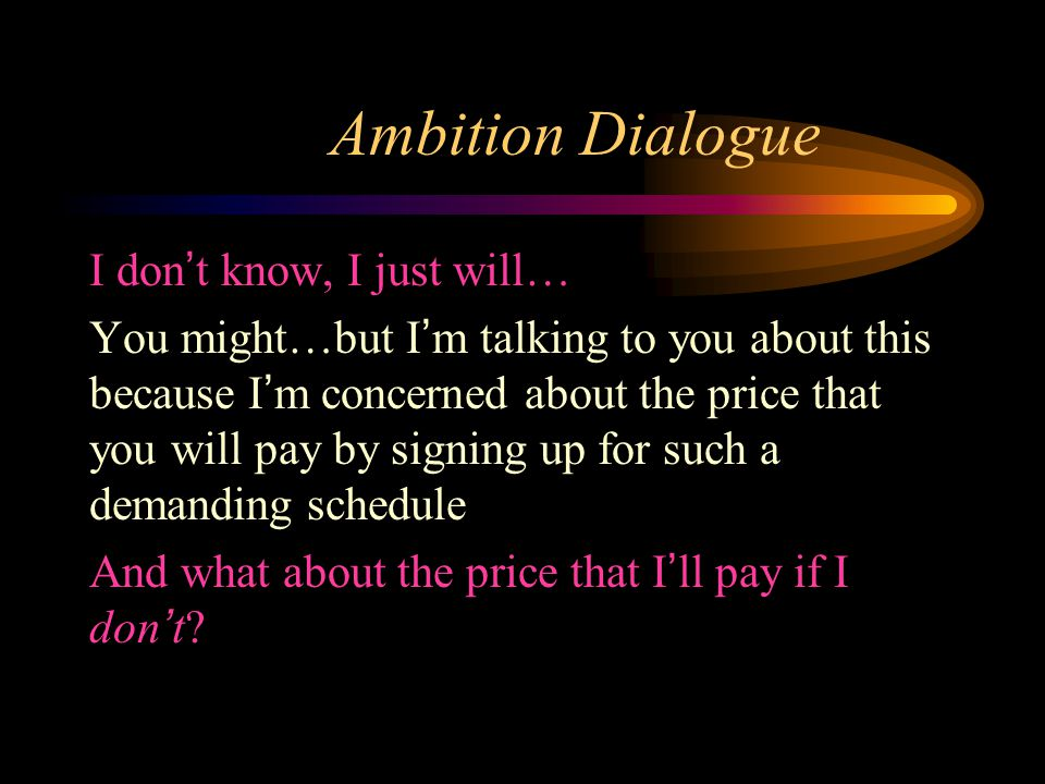 Ambition Dialogue I don't know, I just will… You might…but I'm talking to you about this because I'm concerned about the price that you will pay by signing up for such a demanding schedule And what about the price that I'll pay if I don't