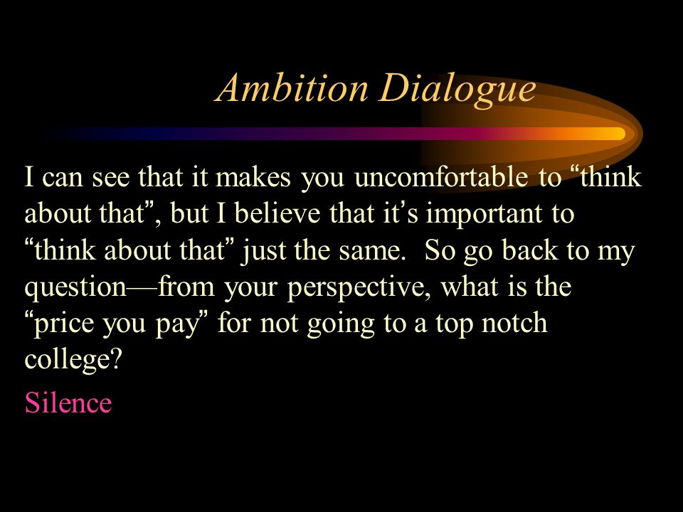 Ambition Dialogue I can see that it makes you uncomfortable to think about that , but I believe that it's important to think about that just the same.