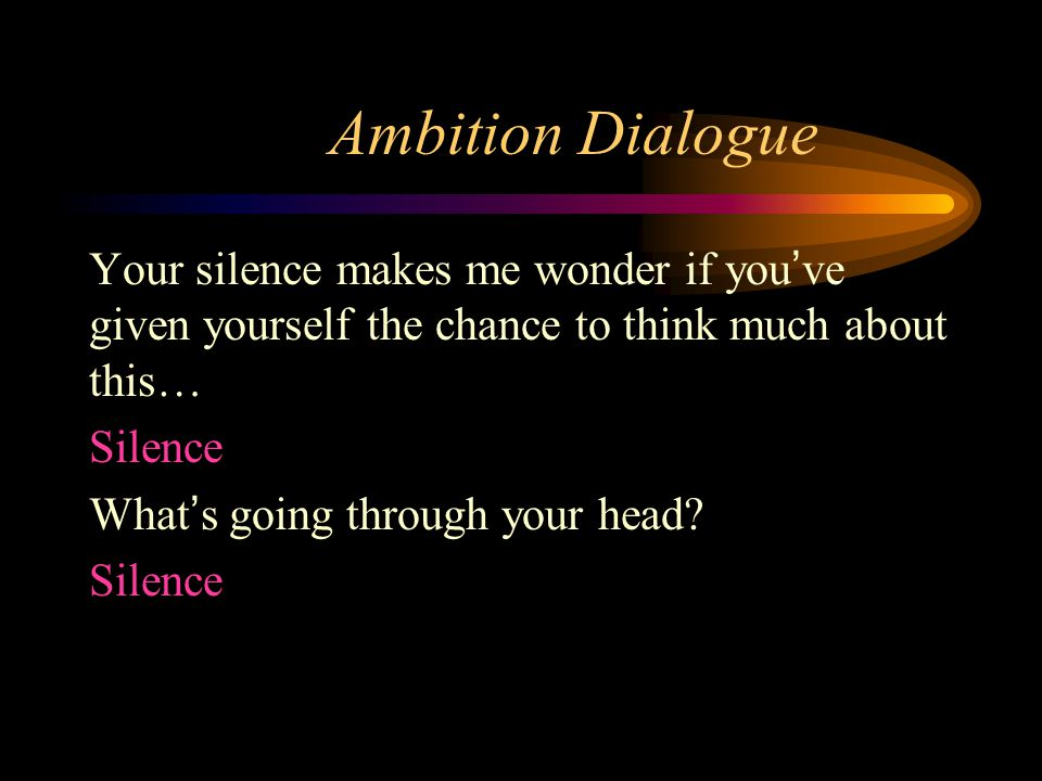 Ambition Dialogue Your silence makes me wonder if you've given yourself the chance to think much about this… Silence What's going through your head.