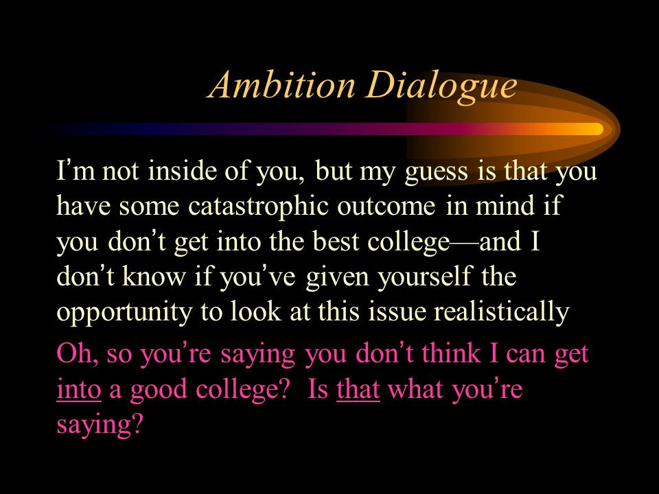 Ambition Dialogue I'm not inside of you, but my guess is that you have some catastrophic outcome in mind if you don't get into the best college—and I don't know if you've given yourself the opportunity to look at this issue realistically Oh, so you're saying you don't think I can get into a good college.