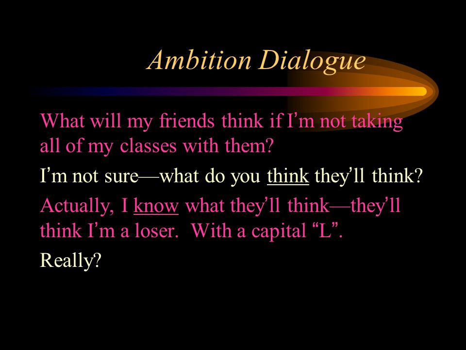 Ambition Dialogue What will my friends think if I'm not taking all of my classes with them.