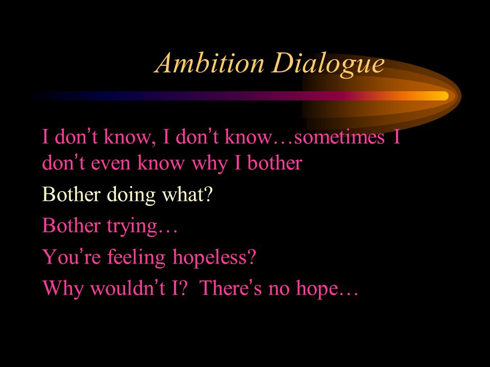 Ambition Dialogue I don't know, I don't know…sometimes I don't even know why I bother Bother doing what.
