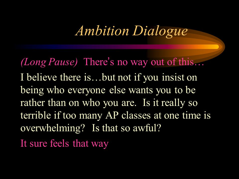 Ambition Dialogue (Long Pause) There's no way out of this… I believe there is…but not if you insist on being who everyone else wants you to be rather than on who you are.