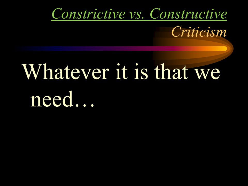 Constrictive vs. Constructive Criticism Whatever it is that we need…
