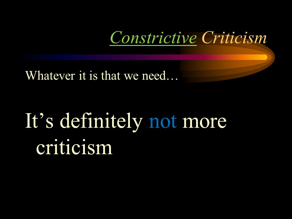 Constrictive Criticism Whatever it is that we need… It's definitely not more criticism