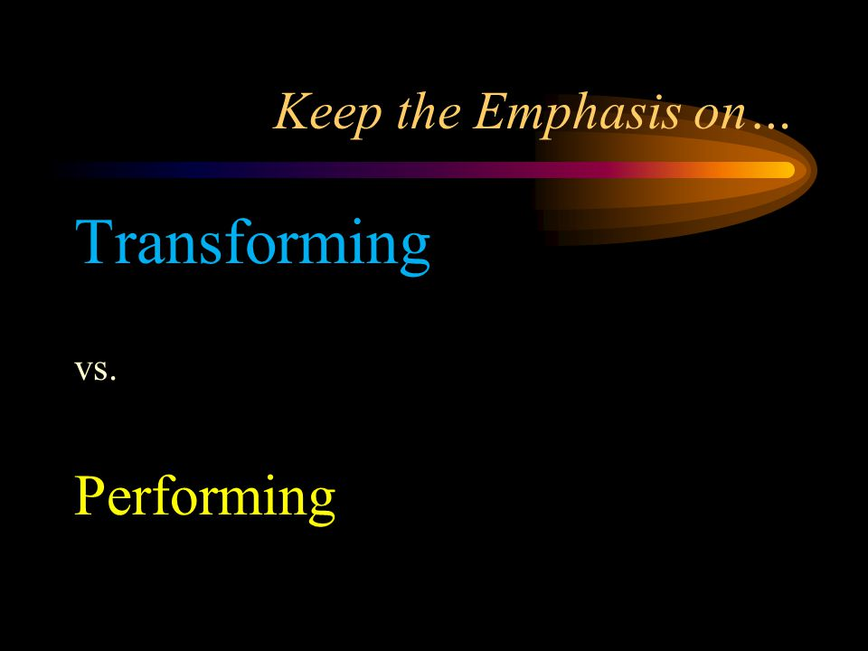 Keep the Emphasis on… Transforming vs. Performing
