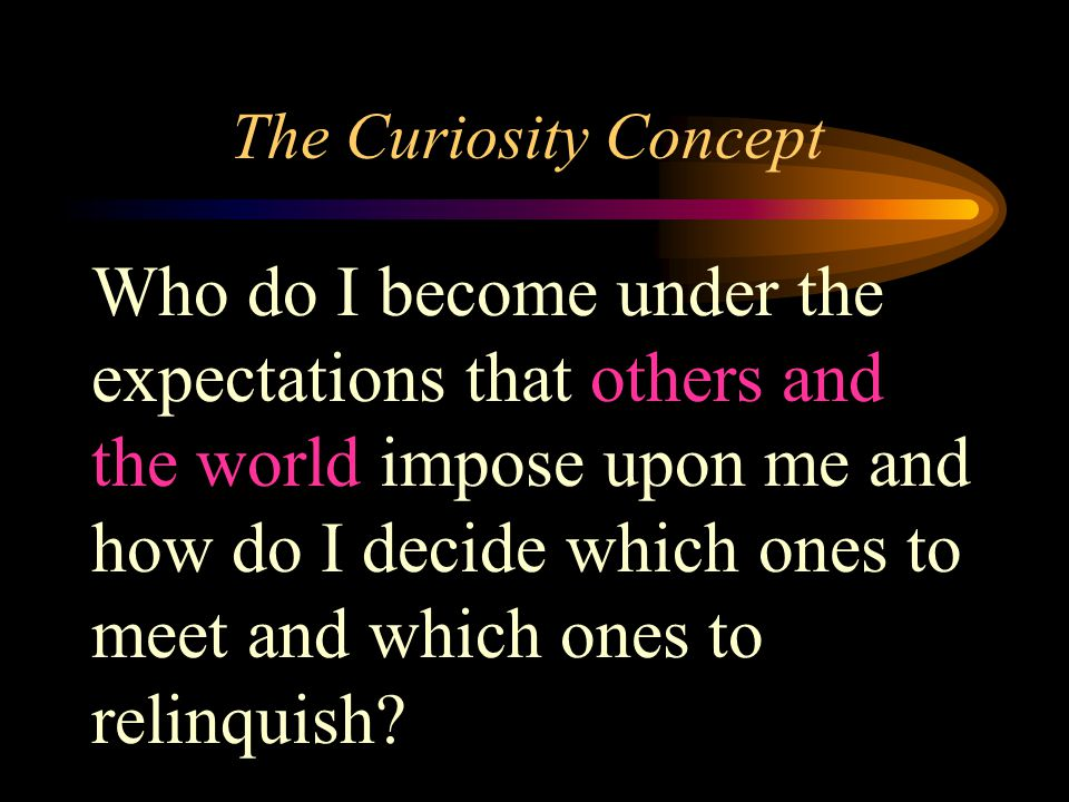 The Curiosity Concept Who do I become under the expectations that others and the world impose upon me and how do I decide which ones to meet and which ones to relinquish