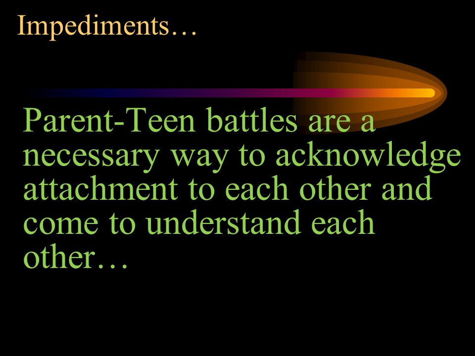 Impediments… Parent-Teen battles are a necessary way to acknowledge attachment to each other and come to understand each other…