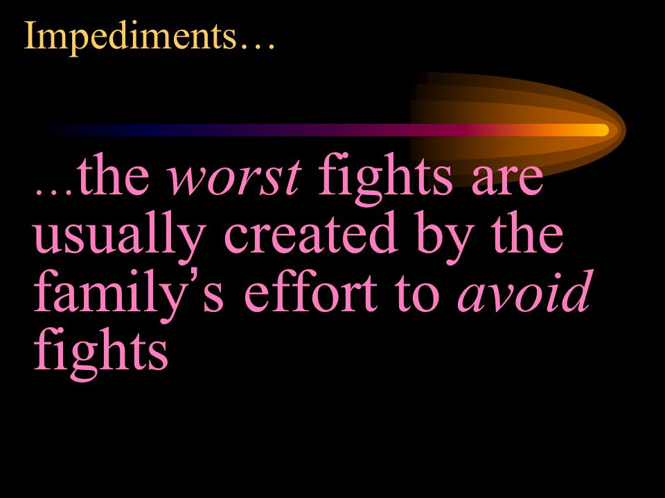Impediments… … the worst fights are usually created by the family's effort to avoid fights