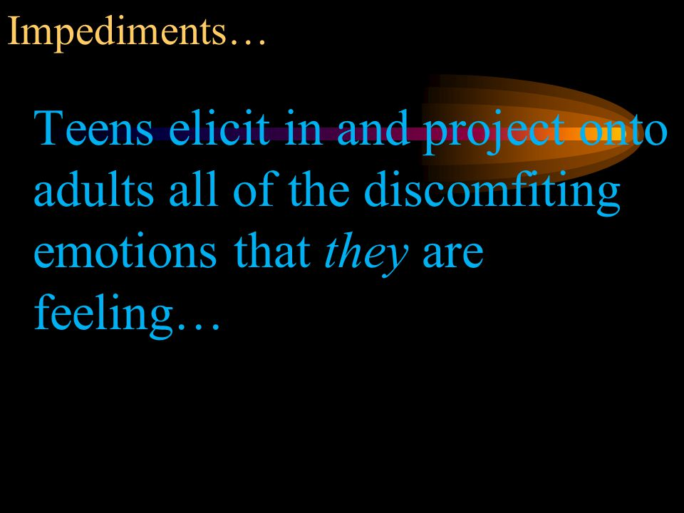 Impediments… Teens elicit in and project onto adults all of the discomfiting emotions that they are feeling…
