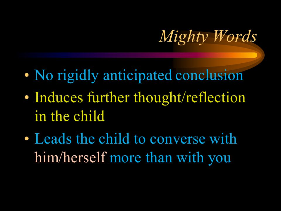 Mighty Words No rigidly anticipated conclusion Induces further thought/reflection in the child Leads the child to converse with him/herself more than with you