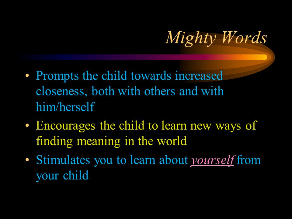 Mighty Words Prompts the child towards increased closeness, both with others and with him/herself Encourages the child to learn new ways of finding meaning in the world Stimulates you to learn about yourself from your child