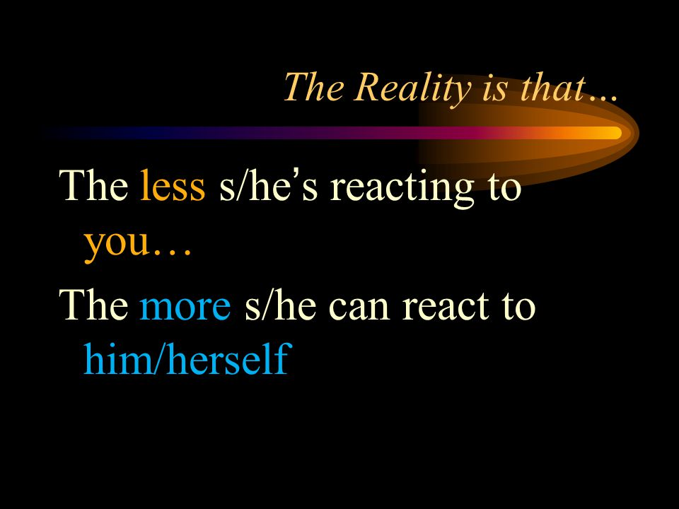 The Reality is that… The less s/he's reacting to you… The more s/he can react to him/herself