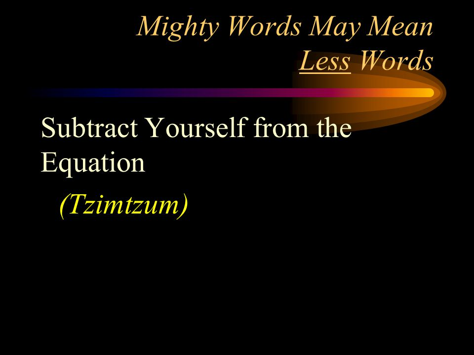 Mighty Words May Mean Less Words Subtract Yourself from the Equation (Tzimtzum)