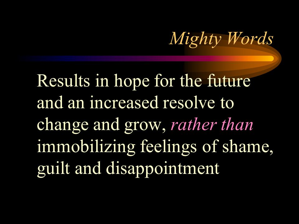 Mighty Words Results in hope for the future and an increased resolve to change and grow, rather than immobilizing feelings of shame, guilt and disappointment