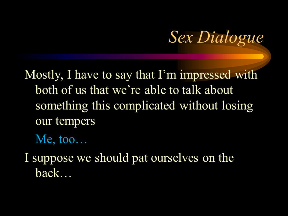 Sex Dialogue Mostly, I have to say that I'm impressed with both of us that we're able to talk about something this complicated without losing our tempers Me, too… I suppose we should pat ourselves on the back…