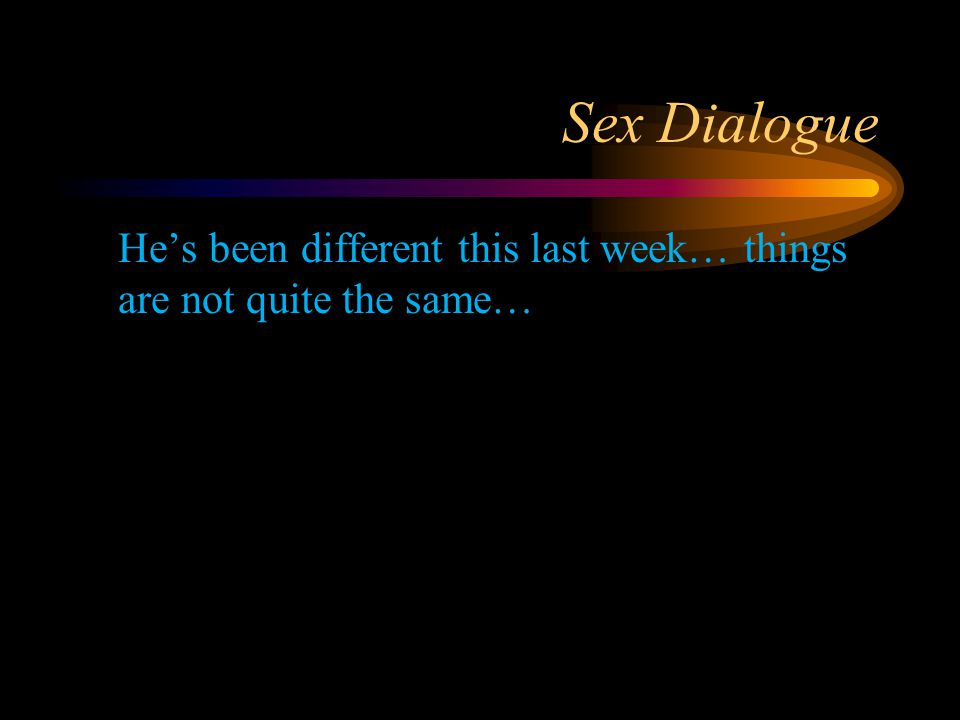 Sex Dialogue He's been different this last week… things are not quite the same…