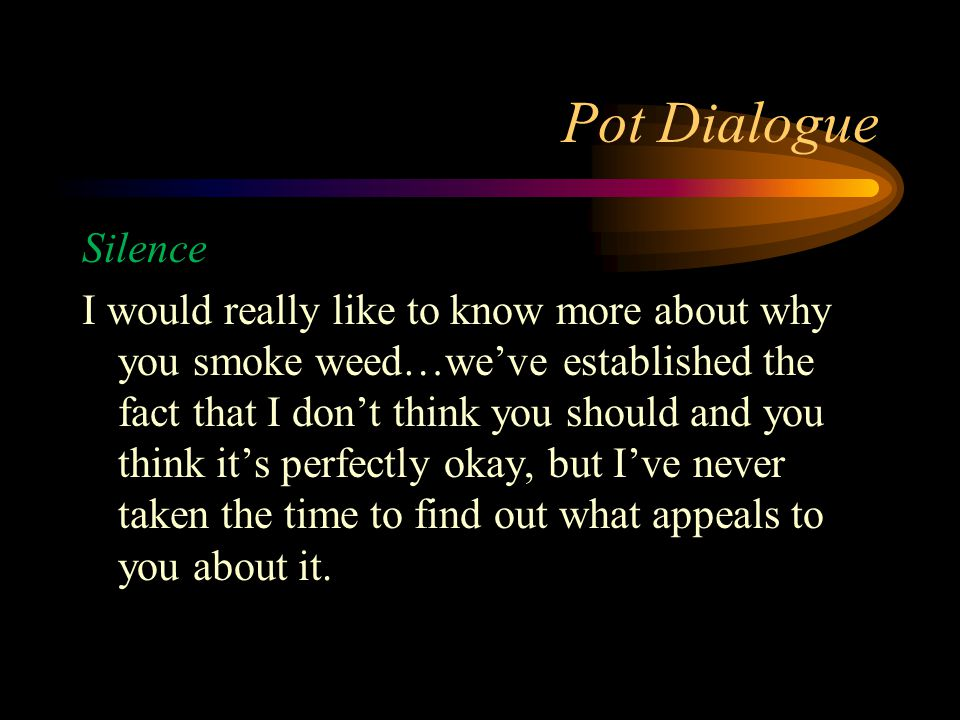 Pot Dialogue Silence I would really like to know more about why you smoke weed…we've established the fact that I don't think you should and you think it's perfectly okay, but I've never taken the time to find out what appeals to you about it.