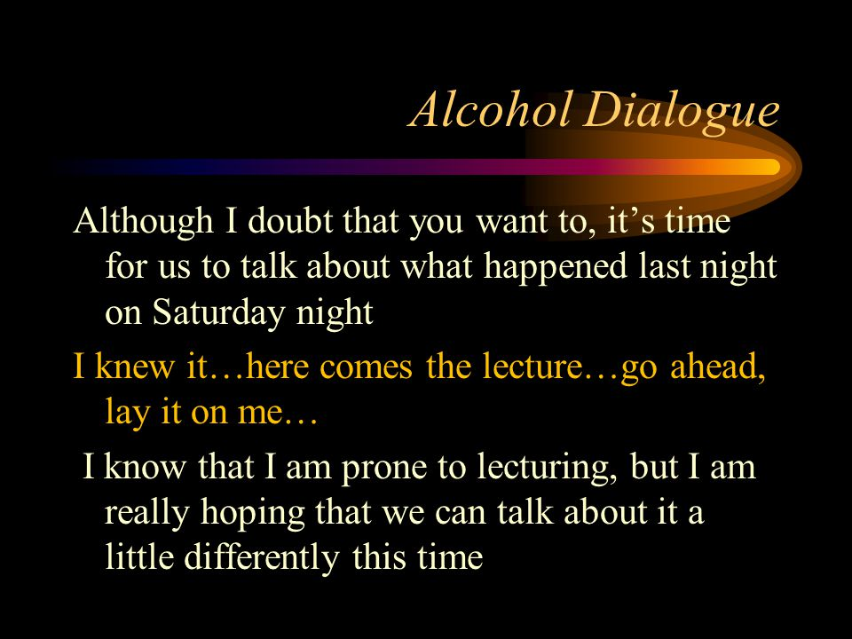 Alcohol Dialogue Although I doubt that you want to, it's time for us to talk about what happened last night on Saturday night I knew it…here comes the lecture…go ahead, lay it on me… I know that I am prone to lecturing, but I am really hoping that we can talk about it a little differently this time