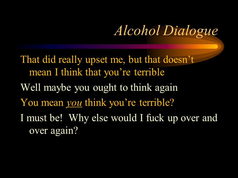 Alcohol Dialogue That did really upset me, but that doesn't mean I think that you're terrible Well maybe you ought to think again You mean you think you're terrible.