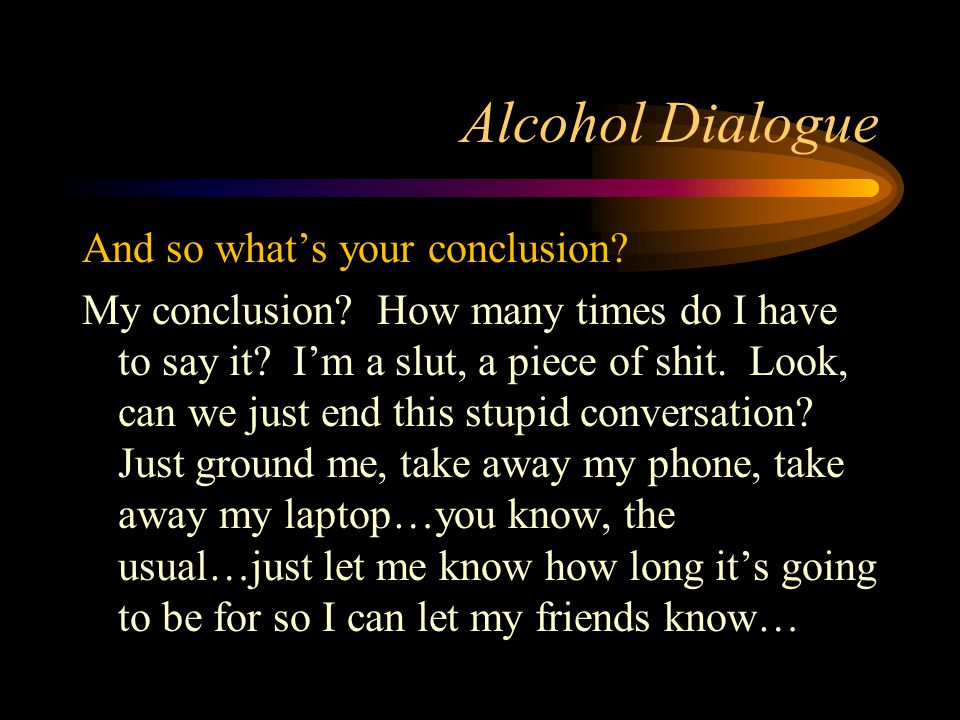 Alcohol Dialogue And so what's your conclusion. My conclusion.