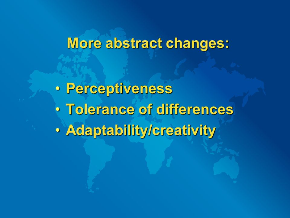 More abstract changes: PerceptivenessPerceptiveness Tolerance of differencesTolerance of differences Adaptability/creativityAdaptability/creativity