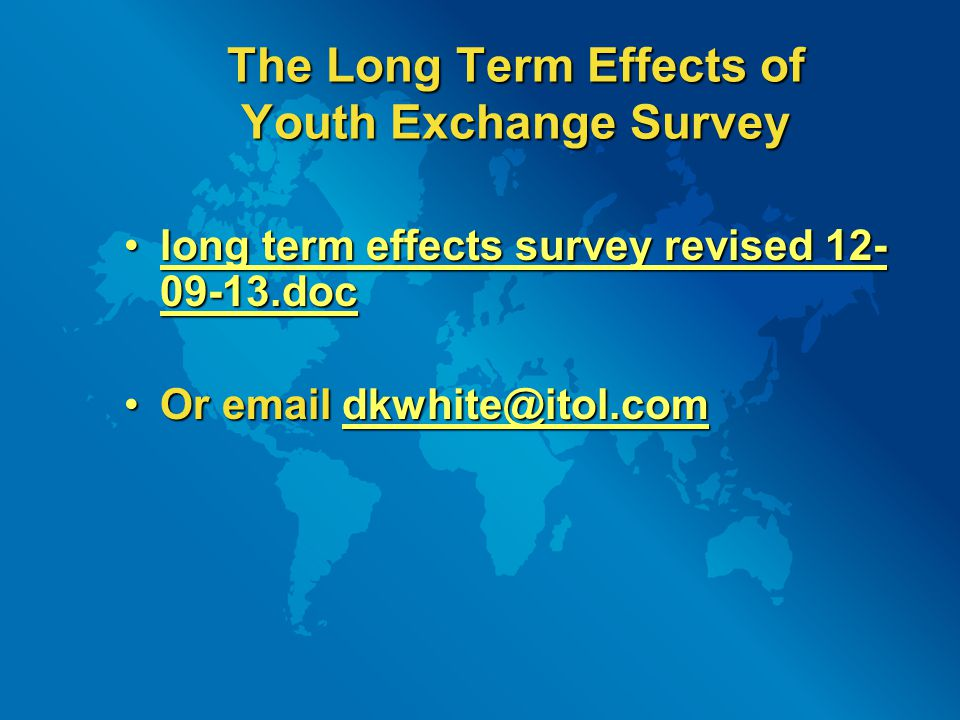 The Long Term Effects of Youth Exchange Survey long term effects survey revised 12- 09-13.doclong term effects survey revised 12- 09-13.doc long term effects survey revised 12- 09-13.doclong term effects survey revised 12- 09-13.doc Or email dkwhite@itol.comOr email dkwhite@itol.comdkwhite@itol.com