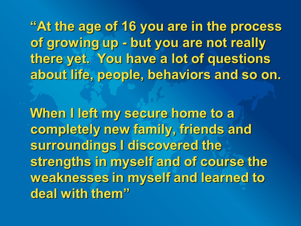 At the age of 16 you are in the process of growing up - but you are not really there yet.