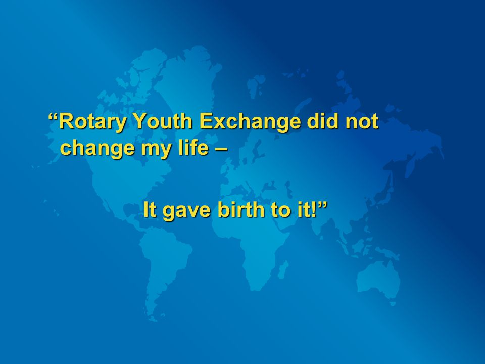 Rotary Youth Exchange did not change my life – It gave birth to it! It gave birth to it!