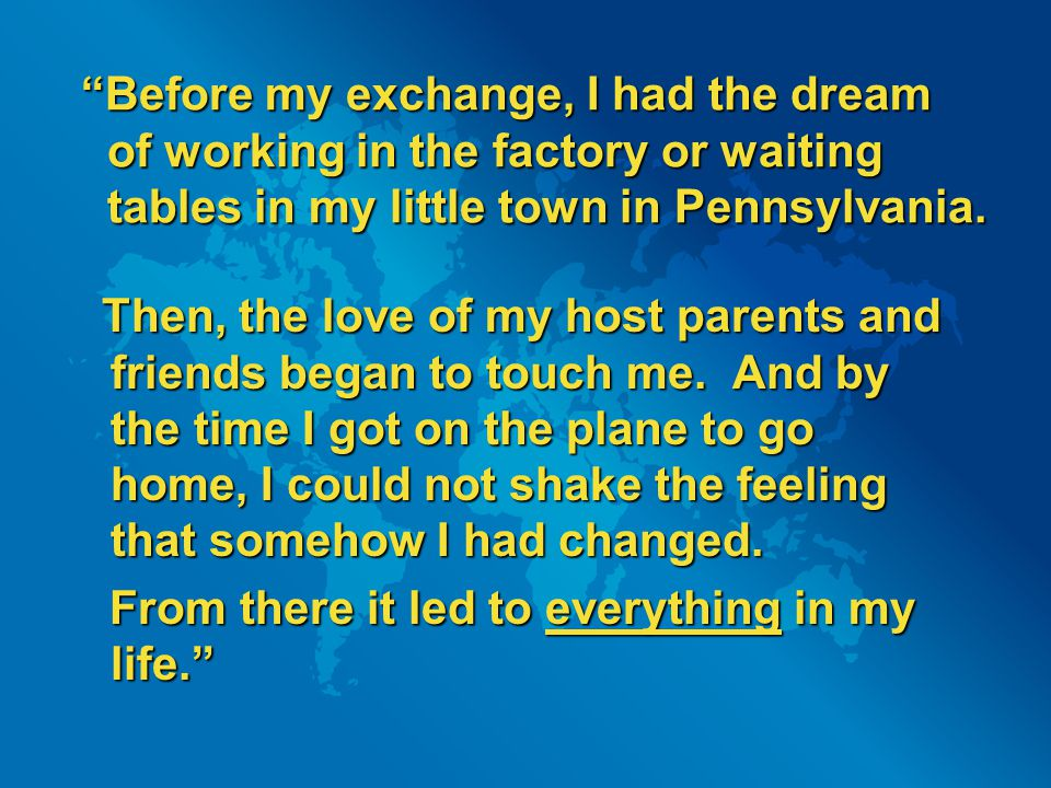 Before my exchange, I had the dream of working in the factory or waiting tables in my little town in Pennsylvania.