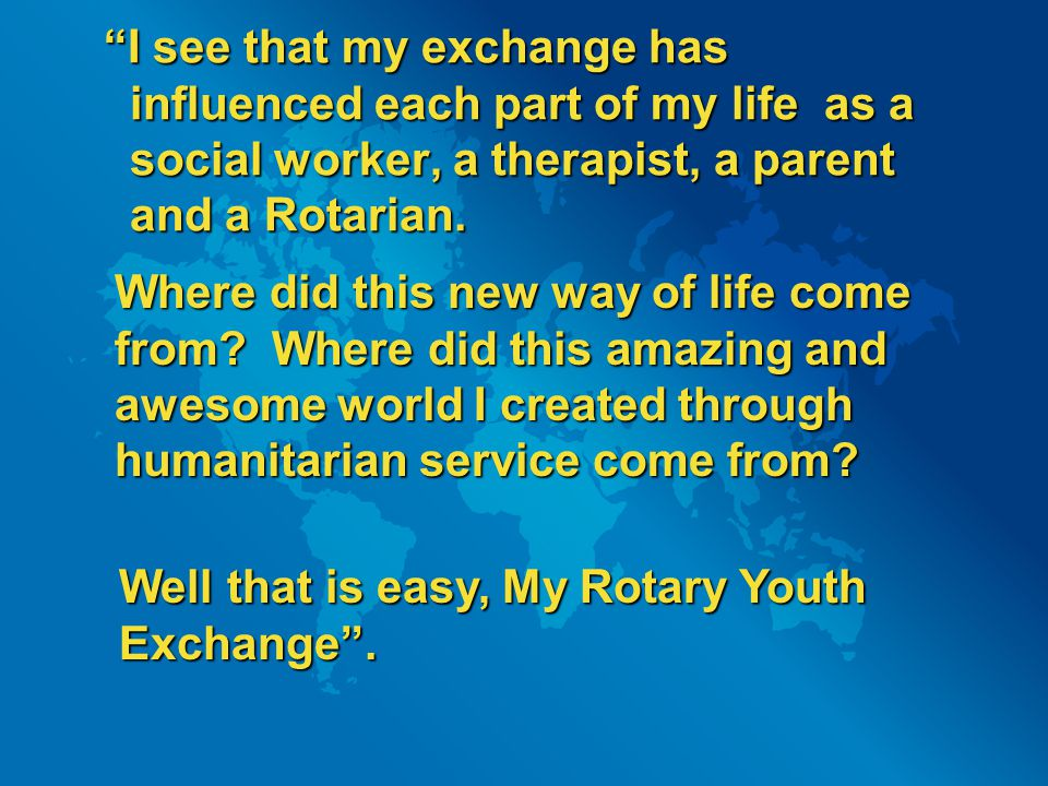 I see that my exchange has influenced each part of my life as a social worker, a therapist, a parent and a Rotarian.