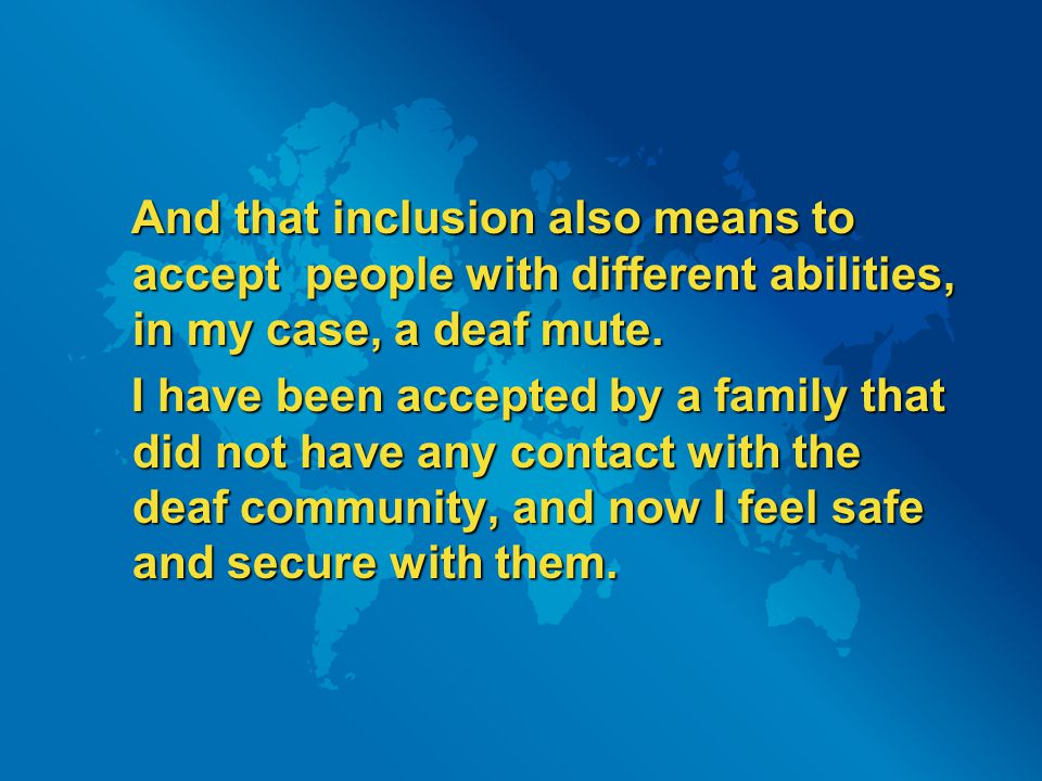 And that inclusion also means to accept people with different abilities, in my case, a deaf mute.