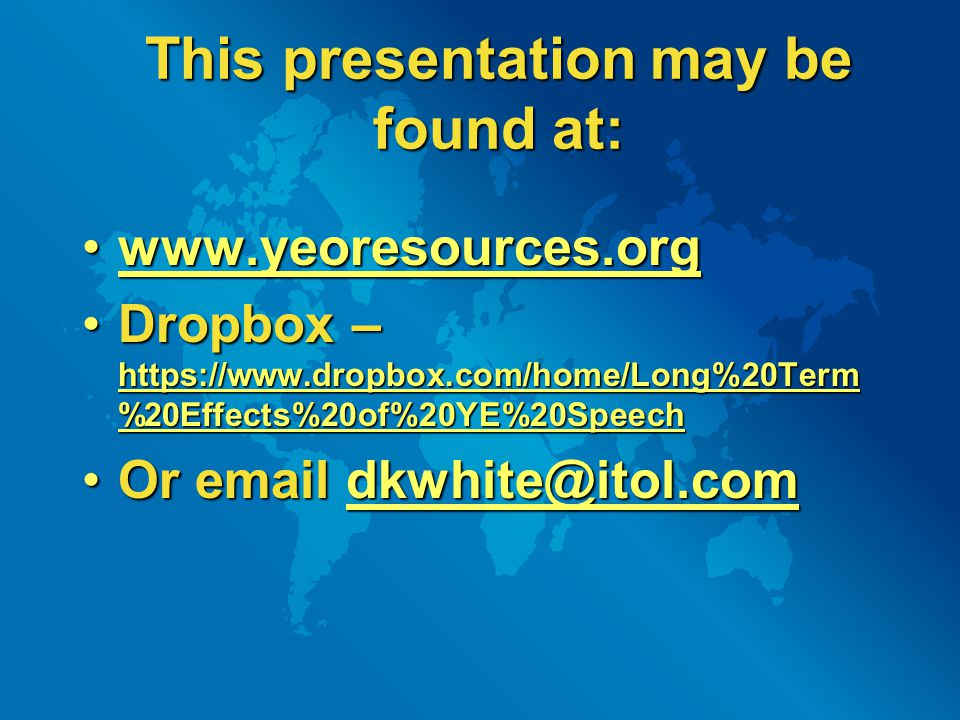 This presentation may be found at: www.yeoresources.orgwww.yeoresources.orgwww.yeoresources.org Dropbox – https://www.dropbox.com/home/Long%20Term %20Effects%20of%20YE%20SpeechDropbox – https://www.dropbox.com/home/Long%20Term %20Effects%20of%20YE%20Speech https://www.dropbox.com/home/Long%20Term %20Effects%20of%20YE%20Speech https://www.dropbox.com/home/Long%20Term %20Effects%20of%20YE%20Speech Or email dkwhite@itol.comOr email dkwhite@itol.comdkwhite@itol.com