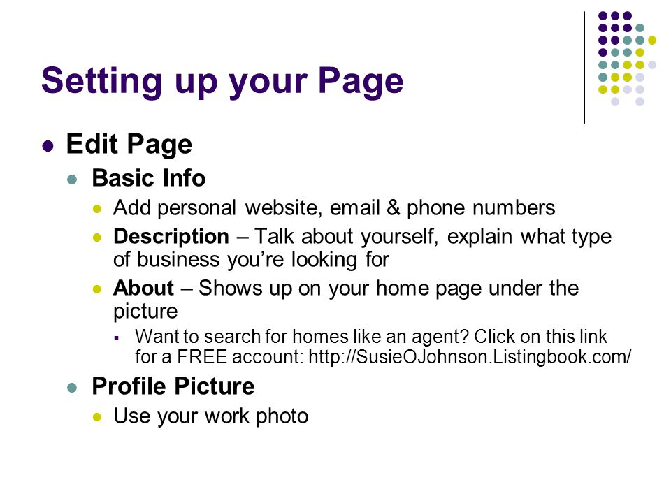 Setting up your Page Edit Page Basic Info Add personal website,  & phone numbers Description – Talk about yourself, explain what type of business you're looking for About – Shows up on your home page under the picture  Want to search for homes like an agent.