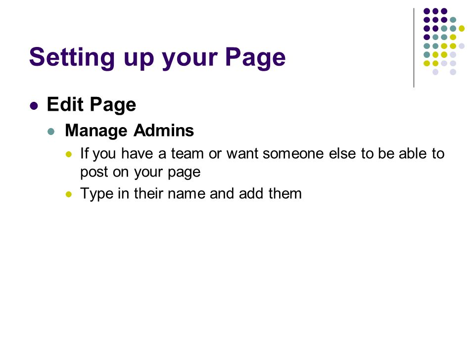 Setting up your Page Edit Page Manage Admins If you have a team or want someone else to be able to post on your page Type in their name and add them
