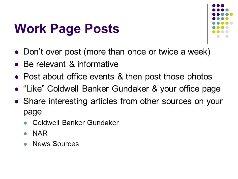 Work Page Posts Don't over post (more than once or twice a week) Be relevant & informative Post about office events & then post those photos Like Coldwell Banker Gundaker & your office page Share interesting articles from other sources on your page Coldwell Banker Gundaker NAR News Sources