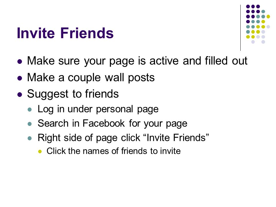 Invite Friends Make sure your page is active and filled out Make a couple wall posts Suggest to friends Log in under personal page Search in Facebook for your page Right side of page click Invite Friends Click the names of friends to invite
