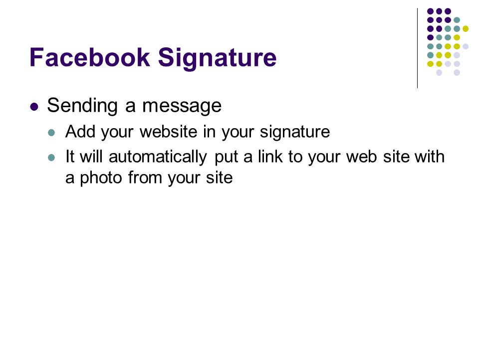 Facebook Signature Sending a message Add your website in your signature It will automatically put a link to your web site with a photo from your site