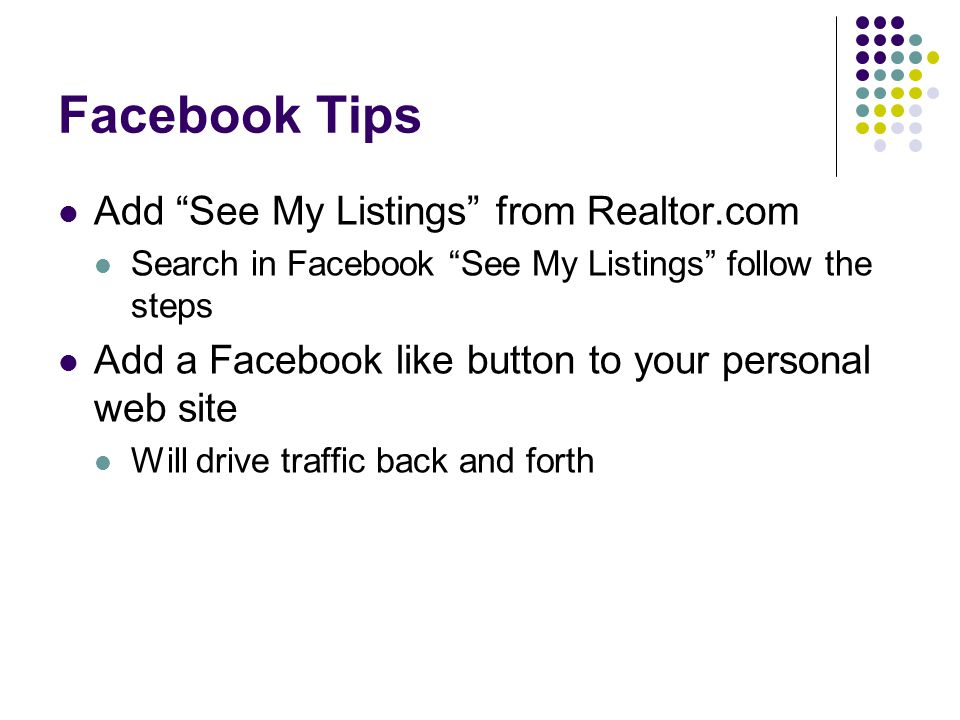 Facebook Tips Add See My Listings from Realtor.com Search in Facebook See My Listings follow the steps Add a Facebook like button to your personal web site Will drive traffic back and forth