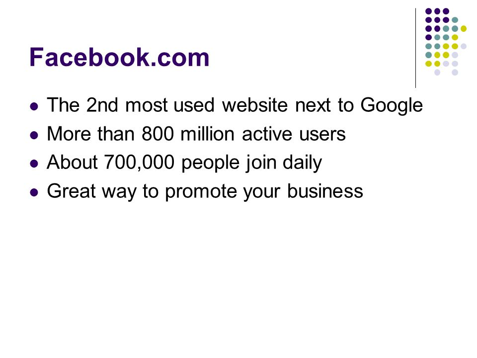 Facebook.com The 2nd most used website next to Google More than 800 million active users About 700,000 people join daily Great way to promote your business
